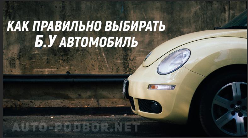 Как выбрать подержанное авто – Как правильно выбрать машину, правильно выбираем бу автомобиль